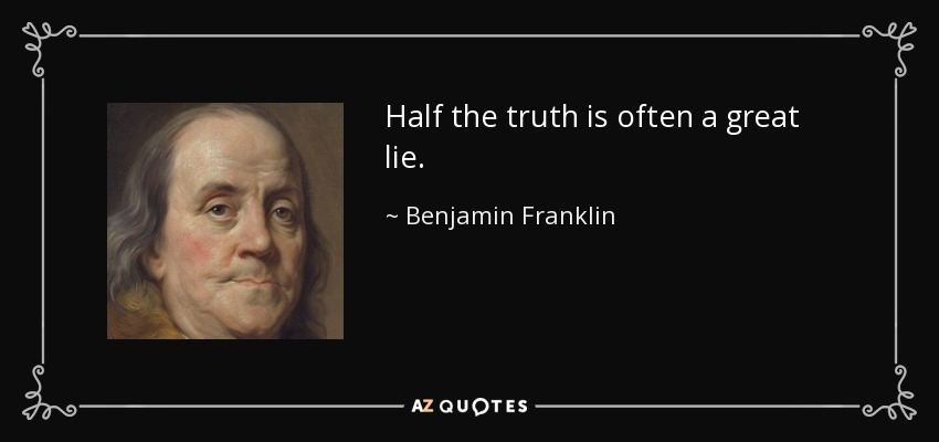 Half the truth is often a great lie. - Benjamin Franklin