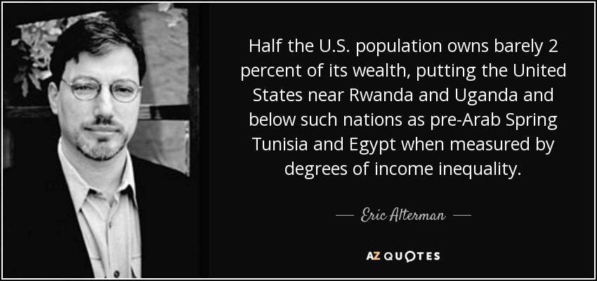Half the U.S. population owns barely 2 percent of its wealth, putting the United States near Rwanda and Uganda and below such nations as pre-Arab Spring Tunisia and Egypt when measured by degrees of income inequality. - Eric Alterman