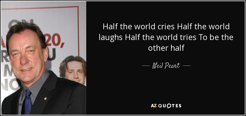 Half the world cries Half the world laughs Half the world tries To be the other half - Neil Peart