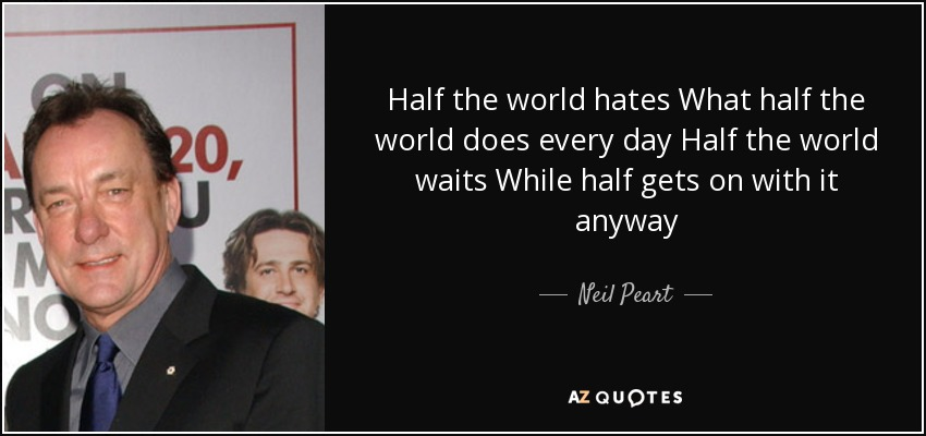 Half the world hates What half the world does every day Half the world waits While half gets on with it anyway - Neil Peart