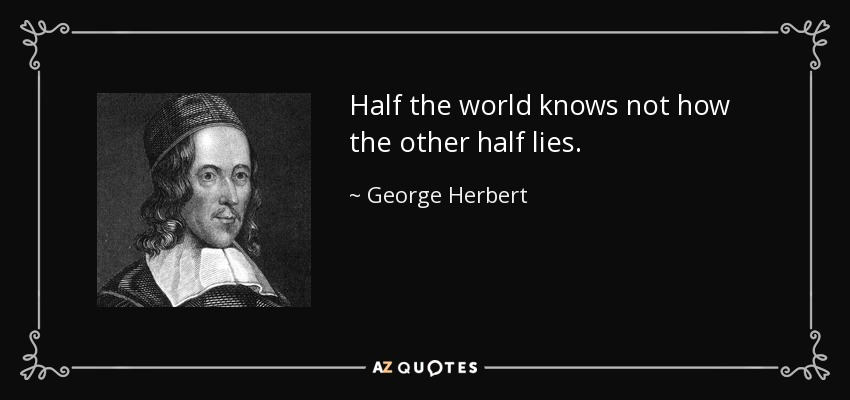 Half the world knows not how the other half lies. - George Herbert