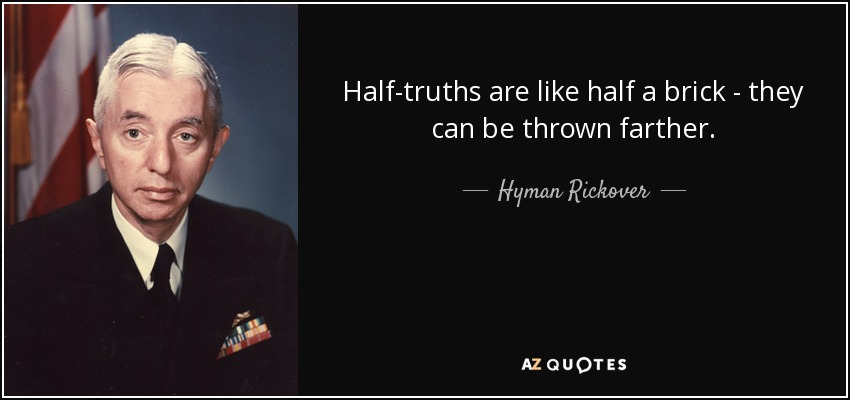Half-truths are like half a brick - they can be thrown farther. - Hyman Rickover