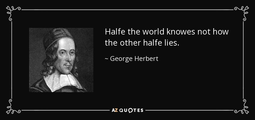 Halfe the world knowes not how the other halfe lies. - George Herbert