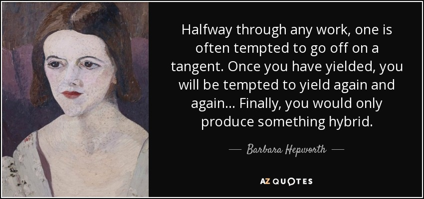 Halfway through any work, one is often tempted to go off on a tangent. Once you have yielded, you will be tempted to yield again and again... Finally, you would only produce something hybrid. - Barbara Hepworth