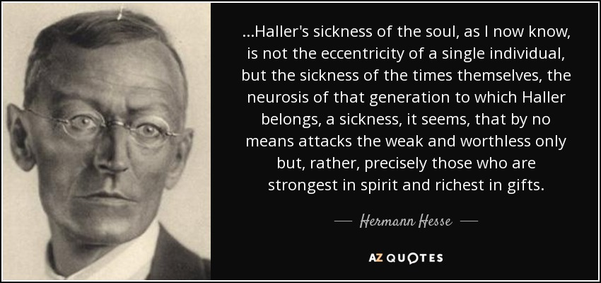 ...Haller's sickness of the soul, as I now know, is not the eccentricity of a single individual, but the sickness of the times themselves, the neurosis of that generation to which Haller belongs, a sickness, it seems, that by no means attacks the weak and worthless only but, rather, precisely those who are strongest in spirit and richest in gifts. - Hermann Hesse
