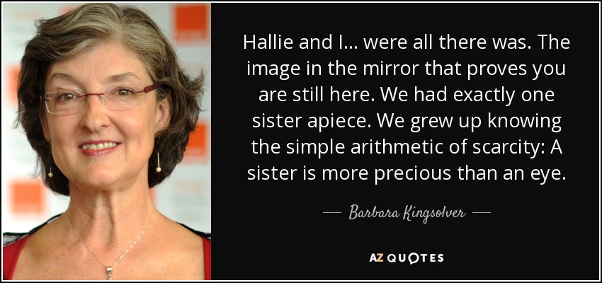 Hallie and I... were all there was. The image in the mirror that proves you are still here. We had exactly one sister apiece. We grew up knowing the simple arithmetic of scarcity: A sister is more precious than an eye. - Barbara Kingsolver