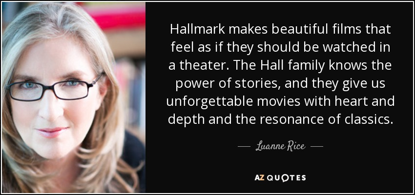 Hallmark makes beautiful films that feel as if they should be watched in a theater. The Hall family knows the power of stories, and they give us unforgettable movies with heart and depth and the resonance of classics. - Luanne Rice