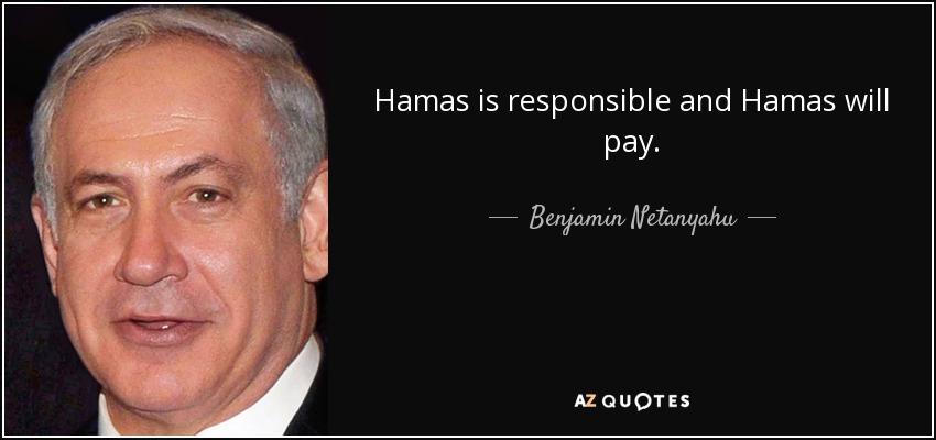 Hamas is responsible and Hamas will pay. - Benjamin Netanyahu