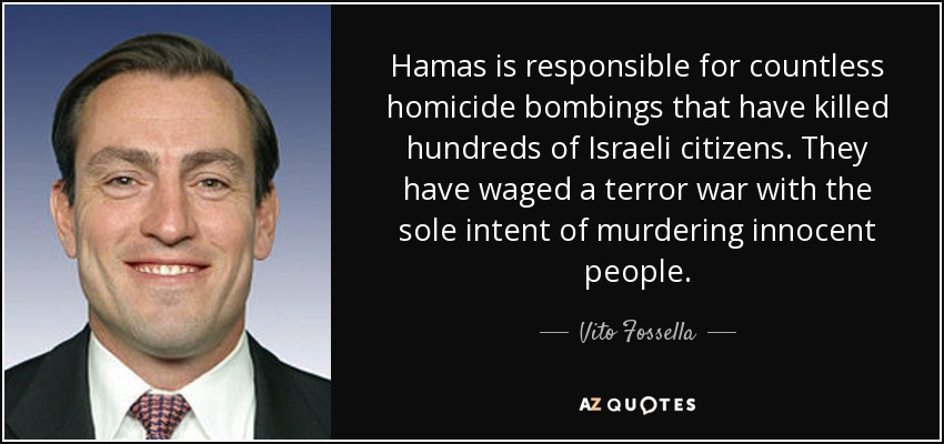 Hamas is responsible for countless homicide bombings that have killed hundreds of Israeli citizens. They have waged a terror war with the sole intent of murdering innocent people. - Vito Fossella