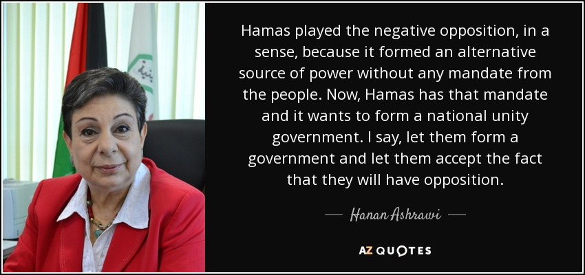 Hamas played the negative opposition, in a sense, because it formed an alternative source of power without any mandate from the people. Now, Hamas has that mandate and it wants to form a national unity government. I say, let them form a government and let them accept the fact that they will have opposition. - Hanan Ashrawi