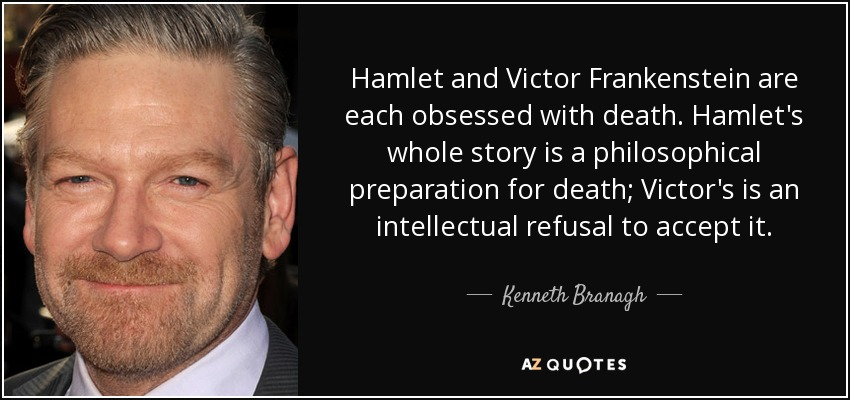Hamlet and Victor Frankenstein are each obsessed with death. Hamlet's whole story is a philosophical preparation for death; Victor's is an intellectual refusal to accept it. - Kenneth Branagh
