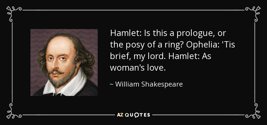 Hamlet: Is this a prologue, or the posy of a ring? Ophelia: 'Tis brief, my lord. Hamlet: As woman's love. - William Shakespeare
