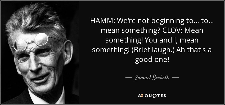 HAMM: We're not beginning to... to... mean something? CLOV: Mean something! You and I, mean something! (Brief laugh.) Ah that's a good one! - Samuel Beckett