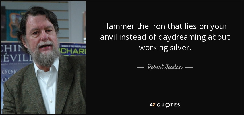 Hammer the iron that lies on your anvil instead of daydreaming about working silver. - Robert Jordan