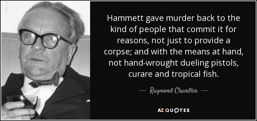 Hammett gave murder back to the kind of people that commit it for reasons, not just to provide a corpse; and with the means at hand, not hand-wrought dueling pistols, curare and tropical fish. - Raymond Chandler