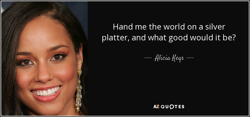 Hand me the world on a silver platter, and what good would it be? - Alicia Keys