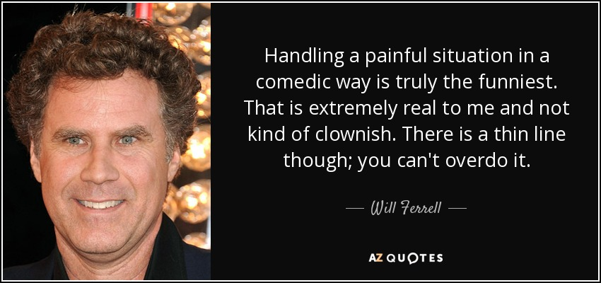 Handling a painful situation in a comedic way is truly the funniest. That is extremely real to me and not kind of clownish. There is a thin line though; you can't overdo it. - Will Ferrell