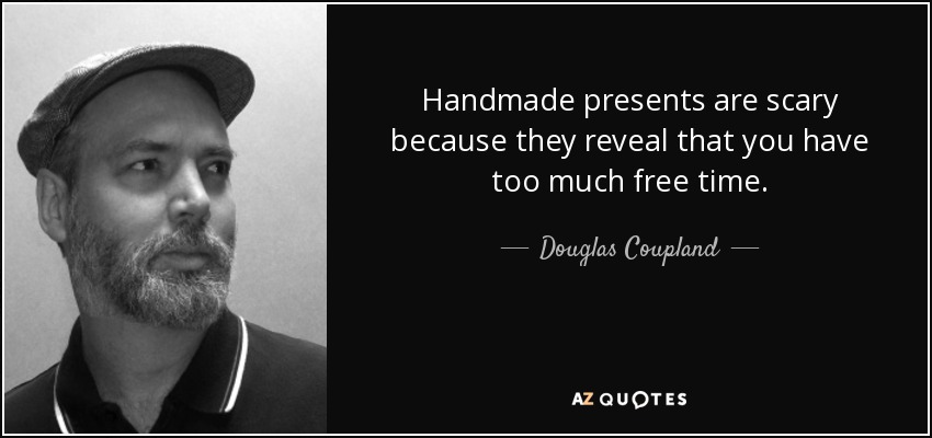 Handmade presents are scary because they reveal that you have too much free time. - Douglas Coupland