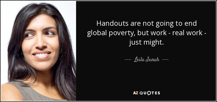 Handouts are not going to end global poverty, but work - real work - just might. - Leila Janah