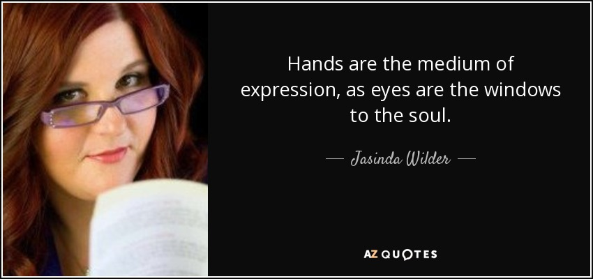 Hands are the medium of expression, as eyes are the windows to the soul. - Jasinda Wilder