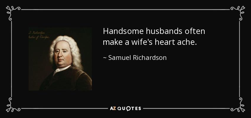 Handsome husbands often make a wife's heart ache. - Samuel Richardson