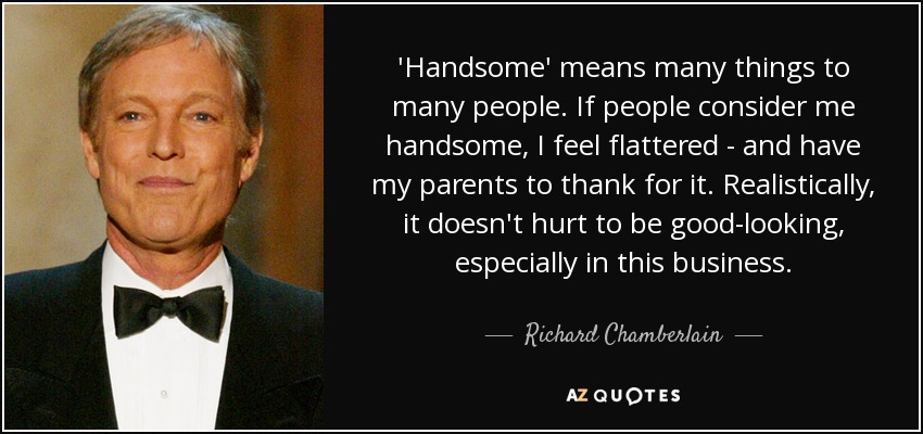 'Handsome' means many things to many people. If people consider me handsome, I feel flattered - and have my parents to thank for it. Realistically, it doesn't hurt to be good-looking, especially in this business. - Richard Chamberlain
