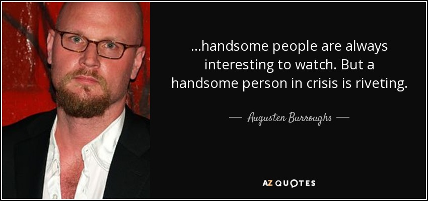 ...handsome people are always interesting to watch. But a handsome person in crisis is riveting. - Augusten Burroughs
