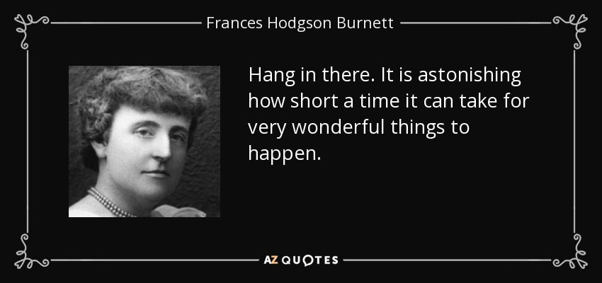 Hang in there. It is astonishing how short a time it can take for very wonderful things to happen. - Frances Hodgson Burnett