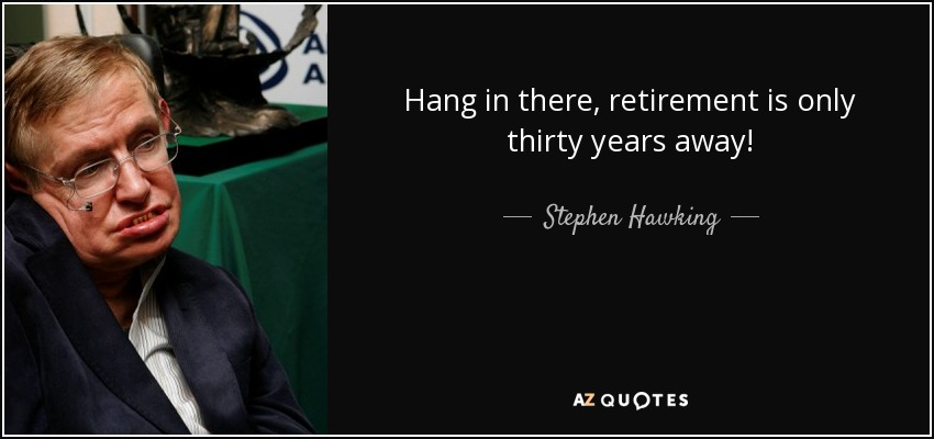 Hang in there, retirement is only thirty years away! - Stephen Hawking