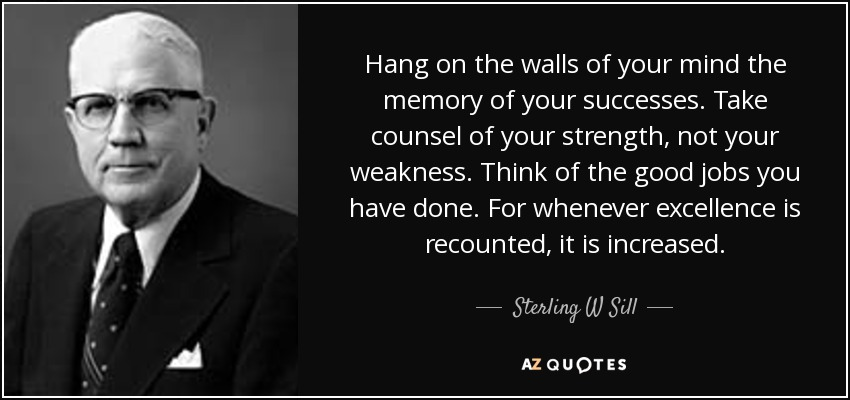 Hang on the walls of your mind the memory of your successes. Take counsel of your strength, not your weakness. Think of the good jobs you have done. For whenever excellence is recounted, it is increased. - Sterling W Sill