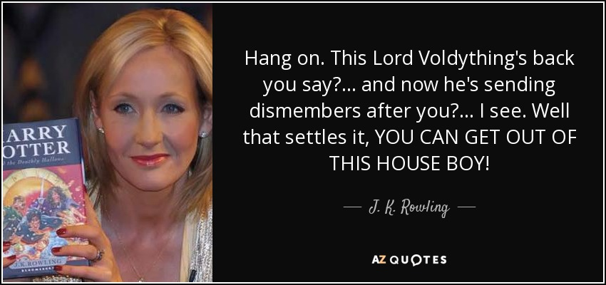 Hang on. This Lord Voldything's back you say?... and now he's sending dismembers after you?... I see. Well that settles it, YOU CAN GET OUT OF THIS HOUSE BOY! - J. K. Rowling