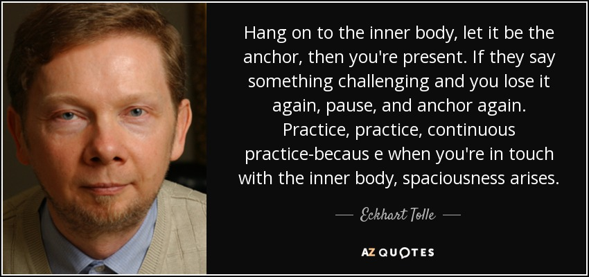 Hang on to the inner body, let it be the anchor, then you're present. If they say something challenging and you lose it again, pause, and anchor again. Practice, practice, continuous practice-becaus e when you're in touch with the inner body, spaciousness arises. - Eckhart Tolle