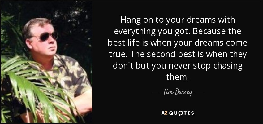 Hang on to your dreams with everything you got. Because the best life is when your dreams come true. The second-best is when they don't but you never stop chasing them. - Tim Dorsey