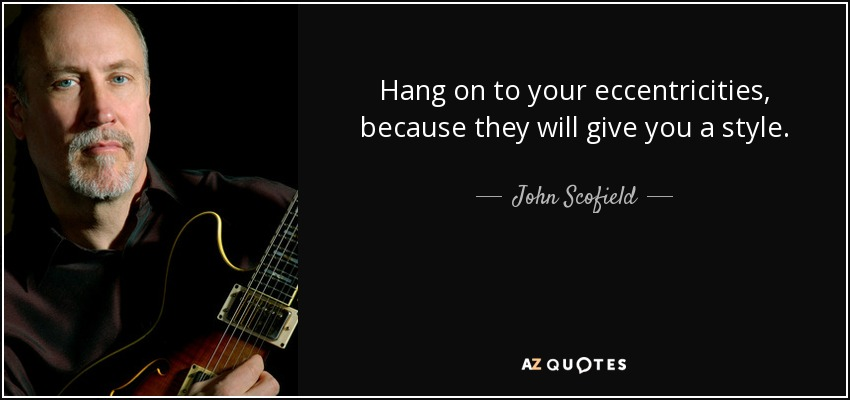 Hang on to your eccentricities, because they will give you a style. - John Scofield
