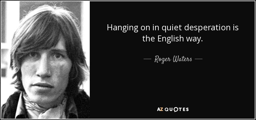 Hanging on in quiet desperation is the English way. - Roger Waters