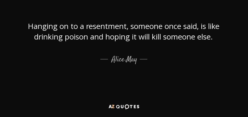 Hanging on to a resentment, someone once said, is like drinking poison and hoping it will kill someone else. - Alice May