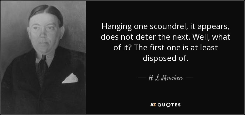 Hanging one scoundrel, it appears, does not deter the next. Well, what of it? The first one is at least disposed of. - H. L. Mencken