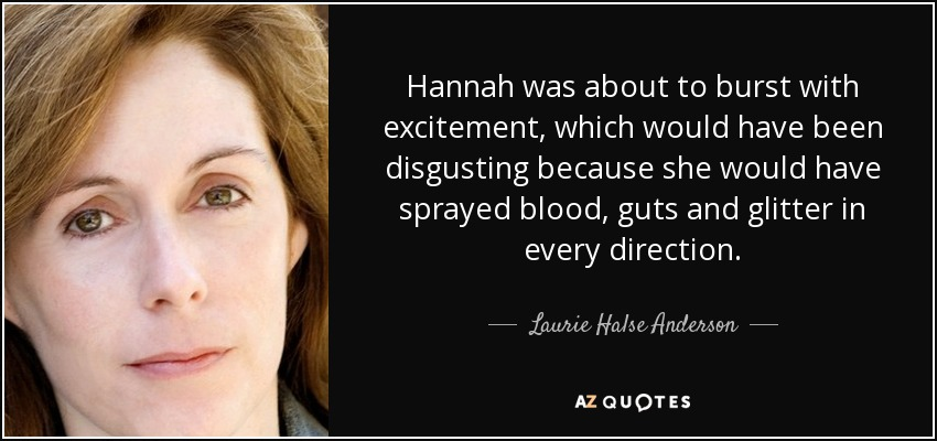 Hannah was about to burst with excitement, which would have been disgusting because she would have sprayed blood, guts and glitter in every direction. - Laurie Halse Anderson