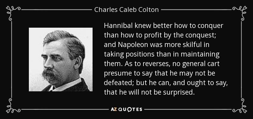 Hannibal knew better how to conquer than how to profit by the conquest; and Napoleon was more skilful in taking positions than in maintaining them. As to reverses, no general cart presume to say that he may not be defeated; but he can, and ought to say, that he will not be surprised. - Charles Caleb Colton