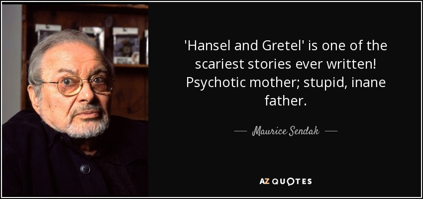 'Hansel and Gretel' is one of the scariest stories ever written! Psychotic mother; stupid, inane father. - Maurice Sendak