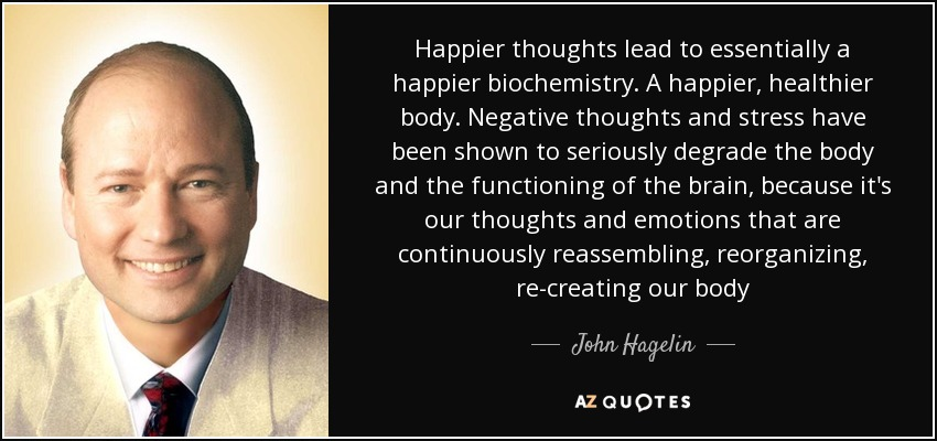 Happier thoughts lead to essentially a happier biochemistry. A happier, healthier body. Negative thoughts and stress have been shown to seriously degrade the body and the functioning of the brain, because it's our thoughts and emotions that are continuously reassembling, reorganizing, re-creating our body - John Hagelin