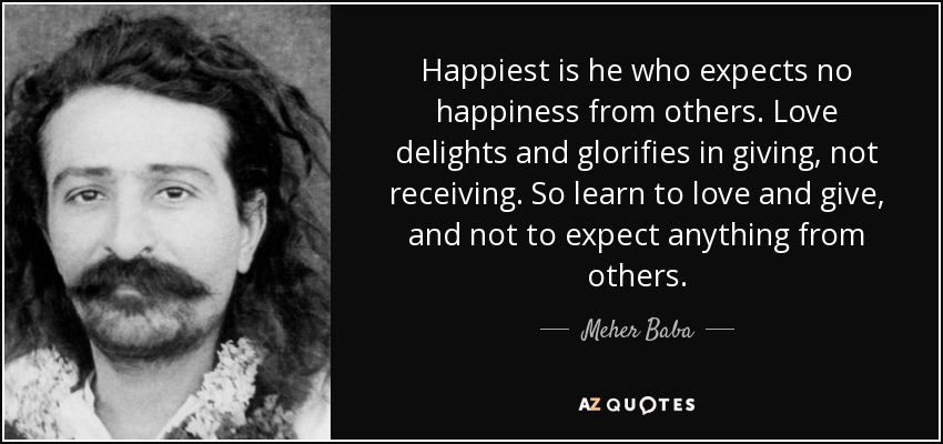Happiest is he who expects no happiness from others. Love delights and glorifies in giving, not receiving. So learn to love and give, and not to expect anything from others. - Meher Baba
