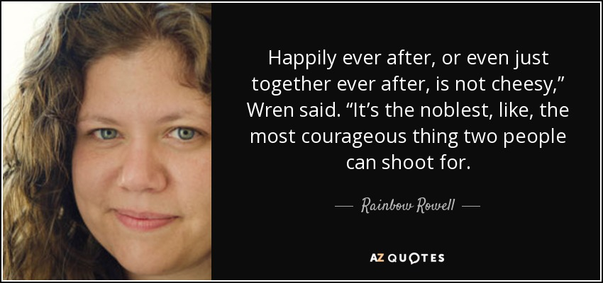 """Happily ever after, or even just together ever after, is not cheesy,"""" Wren said. """"It's the noblest, like, the most courageous thing two people can shoot for. - Rainbow Rowell"""