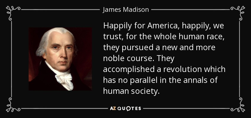 Happily for America, happily, we trust, for the whole human race, they pursued a new and more noble course. They accomplished a revolution which has no parallel in the annals of human society. - James Madison