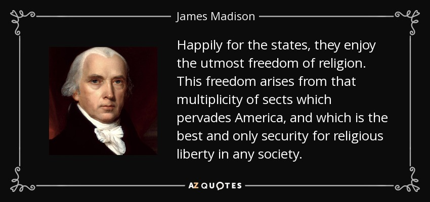 Happily for the states, they enjoy the utmost freedom of religion. This freedom arises from that multiplicity of sects which pervades America, and which is the best and only security for religious liberty in any society. - James Madison