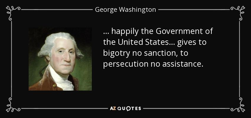 ... happily the Government of the United States... gives to bigotry no sanction, to persecution no assistance. - George Washington