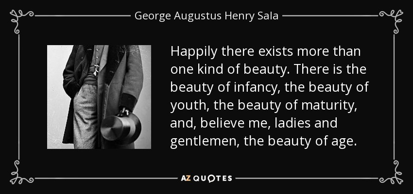 Happily there exists more than one kind of beauty. There is the beauty of infancy, the beauty of youth, the beauty of maturity, and, believe me, ladies and gentlemen, the beauty of age. - George Augustus Henry Sala