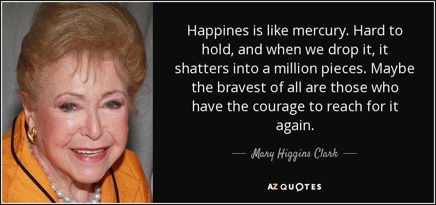Happines is like mercury. Hard to hold, and when we drop it, it shatters into a million pieces. Maybe the bravest of all are those who have the courage to reach for it again. - Mary Higgins Clark