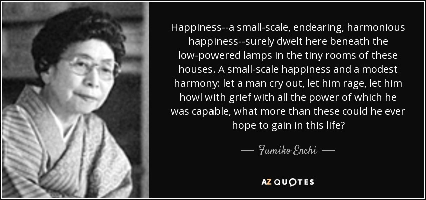 Happiness--a small-scale, endearing, harmonious happiness--surely dwelt here beneath the low-powered lamps in the tiny rooms of these houses. A small-scale happiness and a modest harmony: let a man cry out, let him rage, let him howl with grief with all the power of which he was capable, what more than these could he ever hope to gain in this life? - Fumiko Enchi