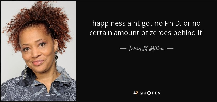 happiness aint got no Ph.D. or no certain amount of zeroes behind it! - Terry McMillan